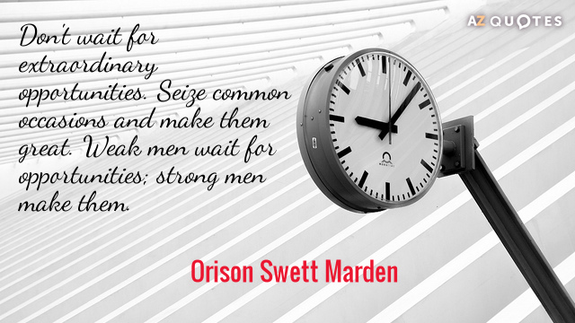Orison Swett Marden quote: Don't wait for extraordinary opportunities. Seize common occasions and make them great...