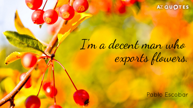 Pablo Escobar quote: I'm a decent man who exports flowers.
