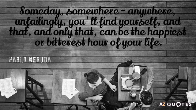 Pablo Neruda quote: Someday, somewhere - anywhere, unfailingly, you'll find yourself, and that, and only that...