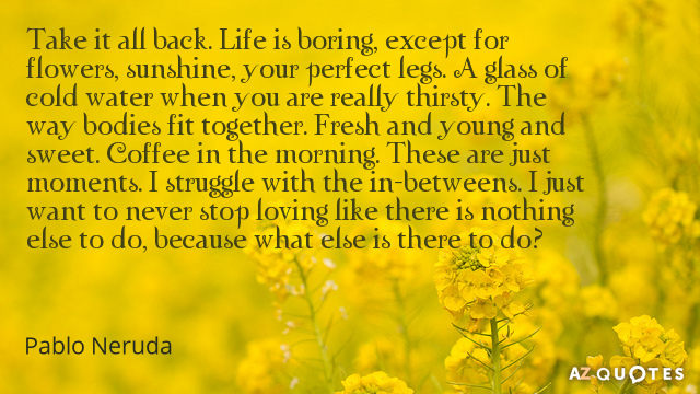Pablo Neruda quote: Take it all back. Life is boring, except for flowers, sunshine, your perfect...