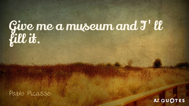 Pablo Picasso quote: Give me a museum and I'll fill it.