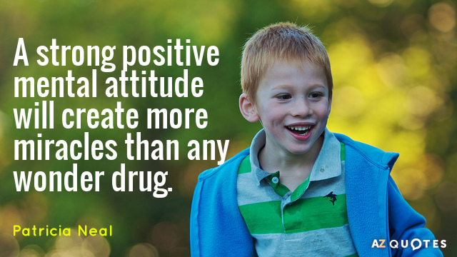 Patricia Neal quote: A strong positive mental attitude will create more miracles than any wonder drug.