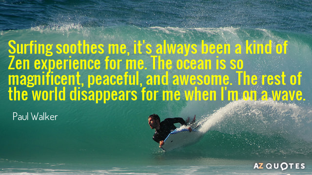 Paul Walker quote: Surfing soothes me, it's always been a kind of Zen experience for me...