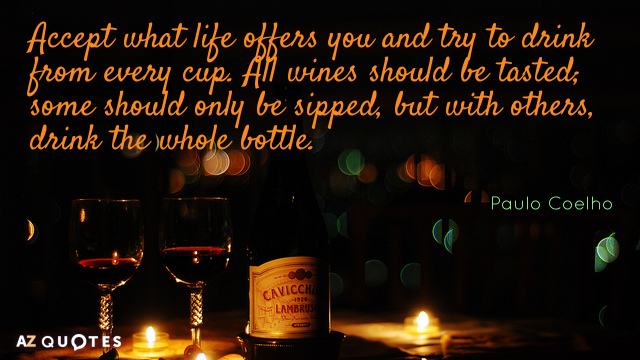 Paulo Coelho quote: Accept what life offers you and try to drink from every cup. All...
