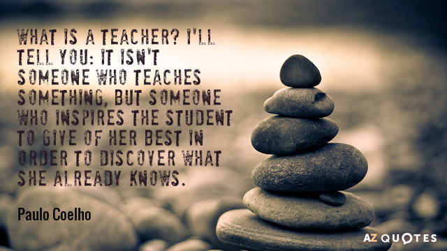 Paulo Coelho quote: What is a teacher? I'll tell you: it isn't someone who teaches something...