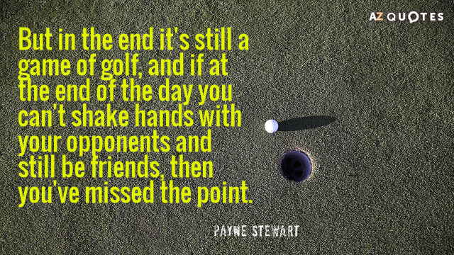 Payne Stewart quote: But in the end it's still a game of golf, and if at...