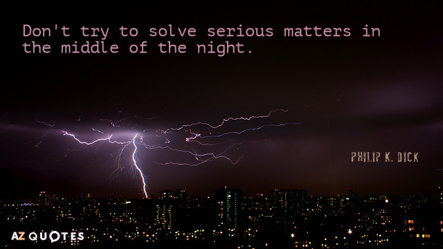 Philip K. Dick quote: Don't try to solve serious matters in the middle of the night.