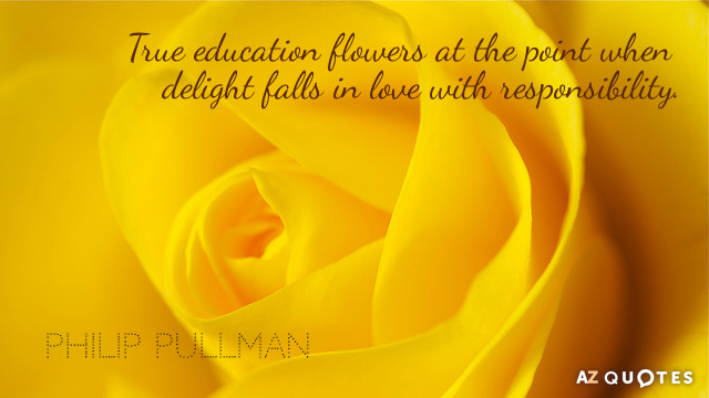 Philip Pullman quote: True education flowers at the point when delight falls in love with responsibility.