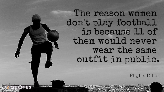 Phyllis Diller quote: The reason women don't play football is because 11 of them would never...