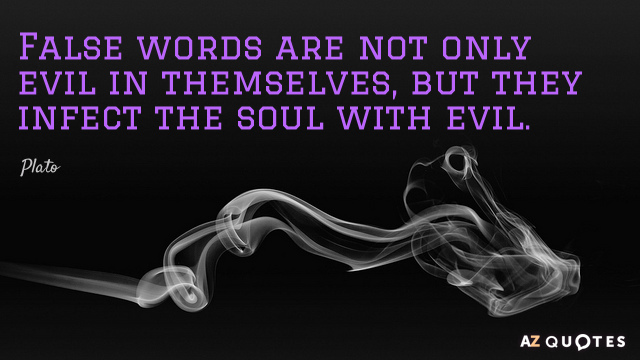 Plato quote: False words are not only evil in themselves, but they infect the soul with...
