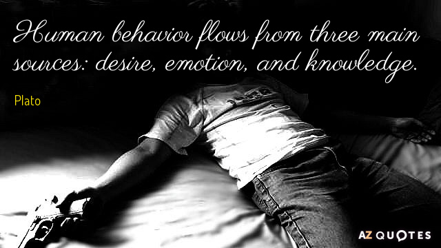 Plato quote: Human behavior flows from three main sources: desire, emotion, and knowledge.