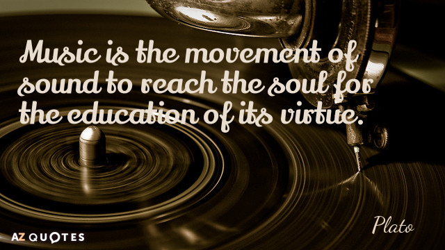 Plato quote: Music is the movement of sound to reach the soul for the education of...