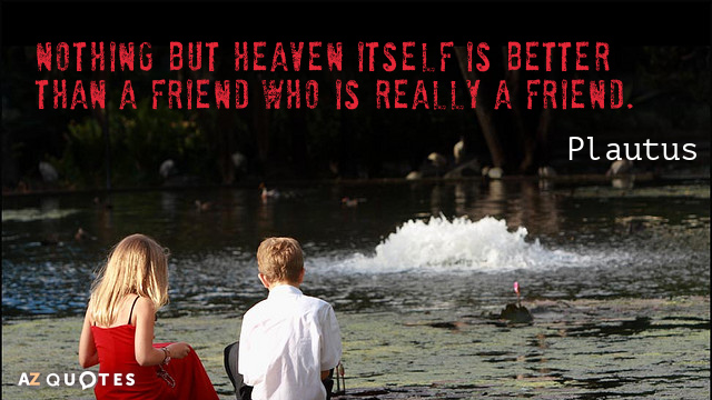 Plautus quote: Nothing but heaven itself is better than a friend who is really a friend.