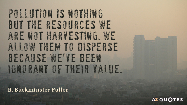 R. Buckminster Fuller quote: Pollution is nothing but the resources we are not harvesting. We allow...