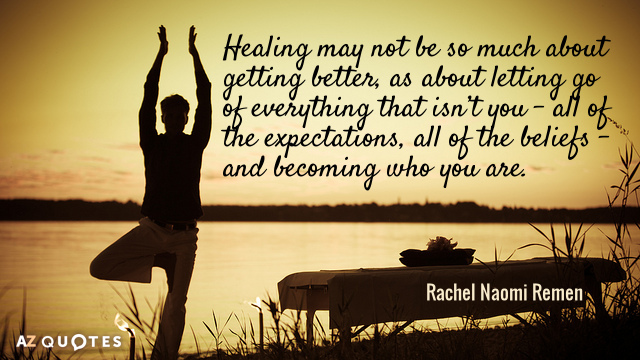 Rachel Naomi Remen quote: Healing may not be so much about getting better, as about letting...