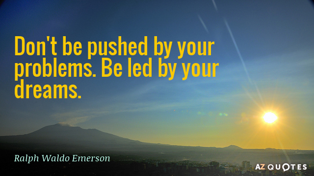 Ralph Waldo Emerson quote: Don't be pushed by your problems. Be led by your dreams.