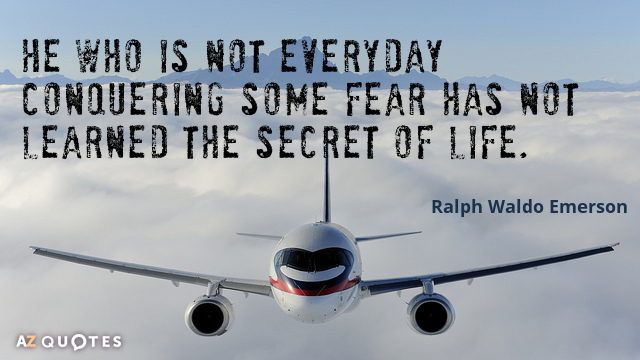 Ralph Waldo Emerson quote: He who is not everyday conquering some fear has not learned the...