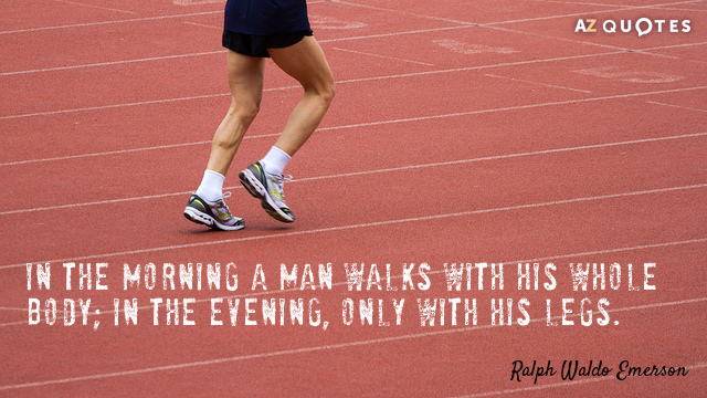 Ralph Waldo Emerson quote: In the morning a man walks with his whole body; in the...