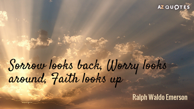 Ralph Waldo Emerson quote: Sorrow looks back, Worry looks around, Faith looks up