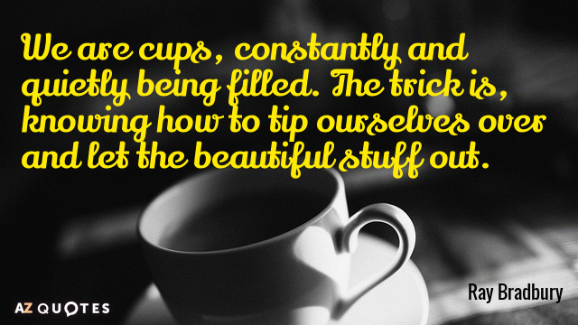 Ray Bradbury quote: We are cups, constantly and quietly being filled. The trick is, knowing how...