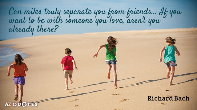 Richard Bach quote: Can miles truly separate you from friends... If you want to be with...