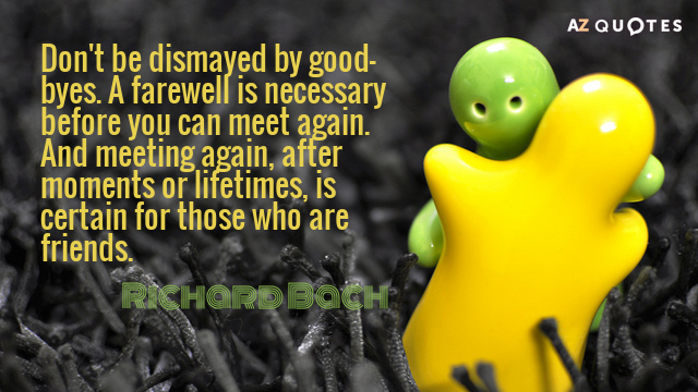 Richard Bach quote: Don't be dismayed by good-byes. A farewell is necessary before you can meet...