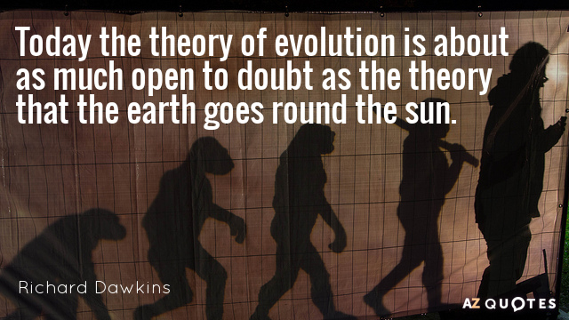 Richard Dawkins quote: Today the theory of evolution is about as much open to doubt as...