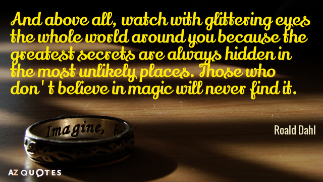 Roald Dahl quote: And above all, watch with glittering eyes the whole world around you because...