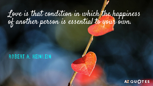 Robert A. Heinlein quote: Love is that condition in which the happiness of another person is...