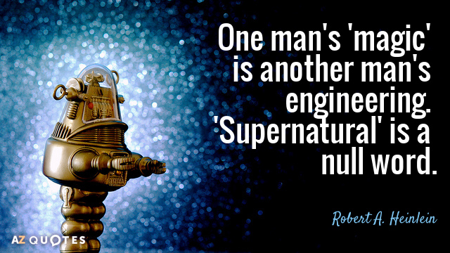 Robert A. Heinlein quote: One man's 'magic' is another man's engineering. 'Supernatural' is a null word.