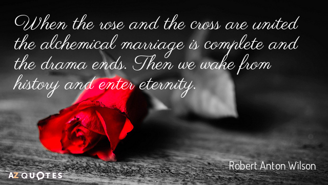 Robert Anton Wilson quote: When the rose and the cross are united the alchemical marriage is...
