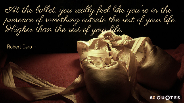 Robert Caro quote: At the ballet, you really feel like you're in the presence of something...