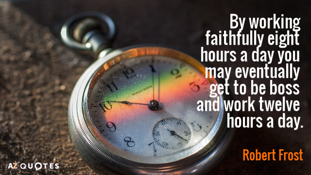 Robert Frost quote: By working faithfully eight hours a day you may eventually get to be...