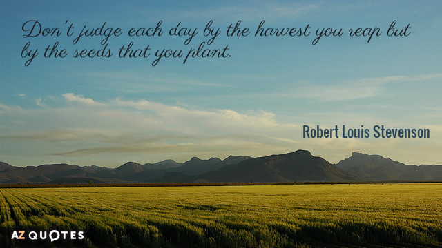 Robert Louis Stevenson quote: Don't judge each day by the harvest you reap but by the...