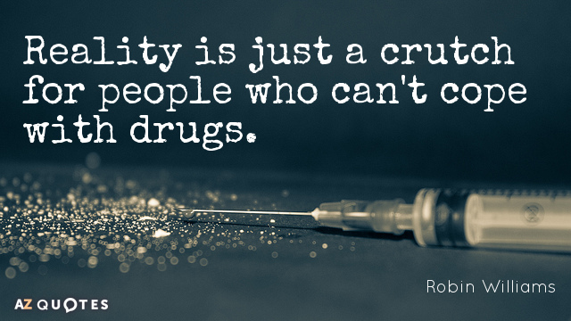 Robin Williams quote: Reality is just a crutch for people who can't cope with drugs.