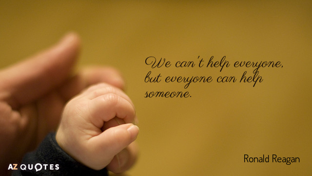 Ronald Reagan quote: We can't help everyone, but everyone can help someone.