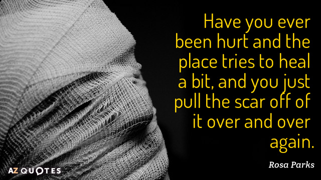 Rosa Parks quote: Have you ever been hurt and the place tries to heal a bit...