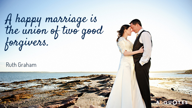Ruth Graham quote: A happy marriage is the union of two good forgivers.