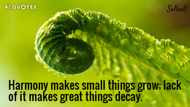 Sallust quote: Harmony makes small things grow; lack of it makes great things decay.