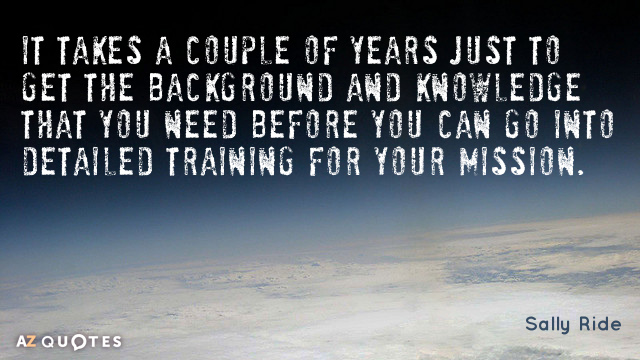 Sally Ride quote: It takes a couple of years just to get the background and knowledge...