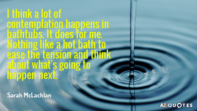Sarah McLachlan quote: I think a lot of contemplation happens in bathtubs. It does for me...
