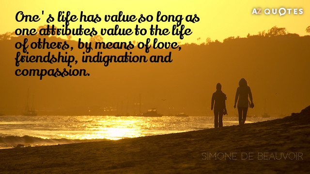 Simone de Beauvoir quote: One's life has value so long as one attributes value to the...