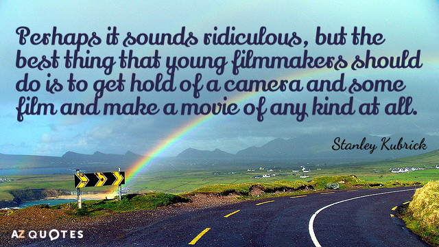 Stanley Kubrick quote: Perhaps it sounds ridiculous, but the best thing that young filmmakers should do...