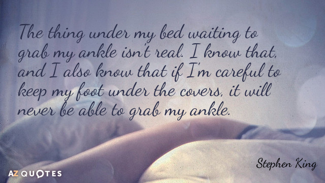 Stephen King quote: The thing under my bed waiting to grab my ankle isn't real. I...