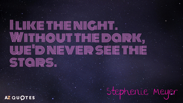 Stephenie Meyer quote: I like the night. Without the dark, we'd never see the stars.