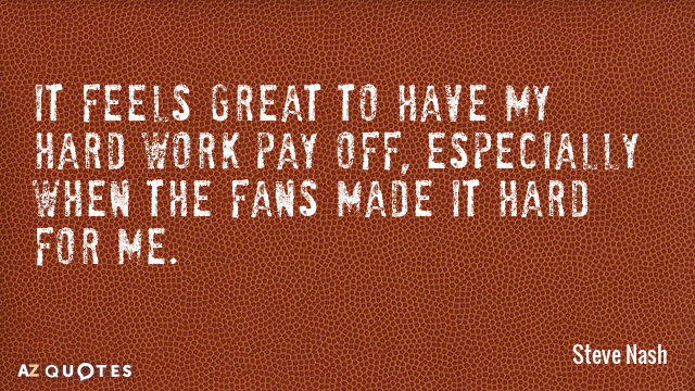 Steve Nash quote: It feels great to have my hard work pay off, especially when the...