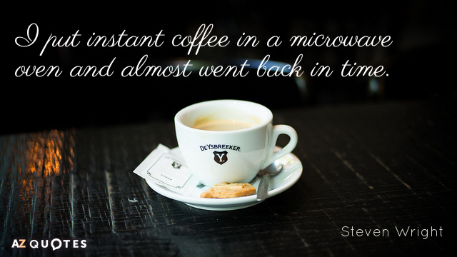 Steven Wright quote: I put instant coffee in a microwave oven and almost went back in...