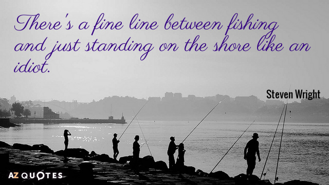 Steven Wright quote: There's a fine line between fishing and just standing on the shore like...