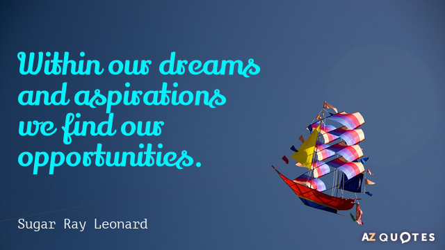 Sugar Ray Leonard quote: Within our dreams and aspirations we find our opportunities.