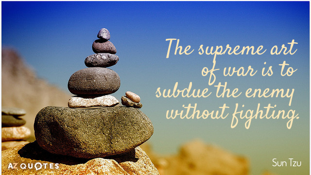 Sun Tzu quote: The supreme art of war is to subdue the enemy without fighting.